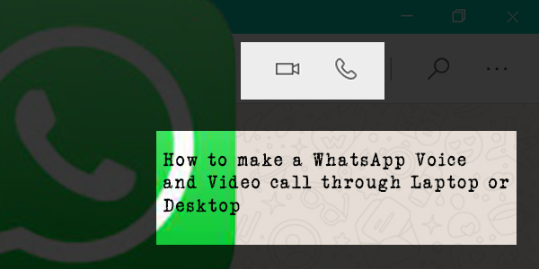 How to make a WhatsApp Voice and Video call through Laptop or Desktop, in Just 4 Simple Steps